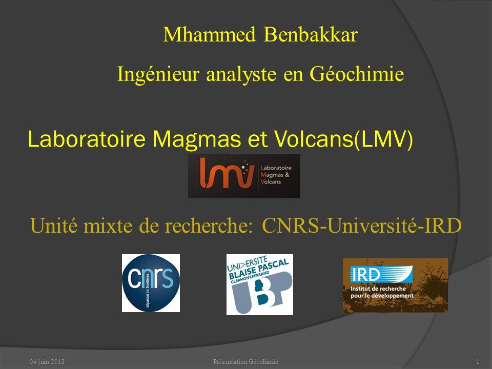04 juin 2013Présentation Géochimie1 Unité mixte de recherche: CNRS-Université-IRD Mhammed Benbakkar Ingénieur analyste en Géochimie Laboratoire Magmas et Volcans(LMV)