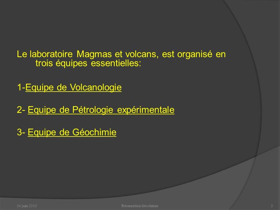 04 juin 2013Présentation Géochimie13 Les analyses vont permettre aux chercheurs: de comprendre des phénomènes naturels, tel que le volcanisme, lérosion, … de pouvoir détecter la pollution des nappes phréatiques, la contamination dune rivière par les métaux lourds…… Ou encore de réaliser des datations: minéraux, roches, volcans ou même la Terre.