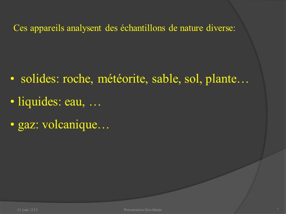 04 juin 2013Présentation Géochimie7 Ces appareils analysent des échantillons de nature diverse: solides: roche, météorite, sable, sol, plante… liquides: eau, … gaz: volcanique…