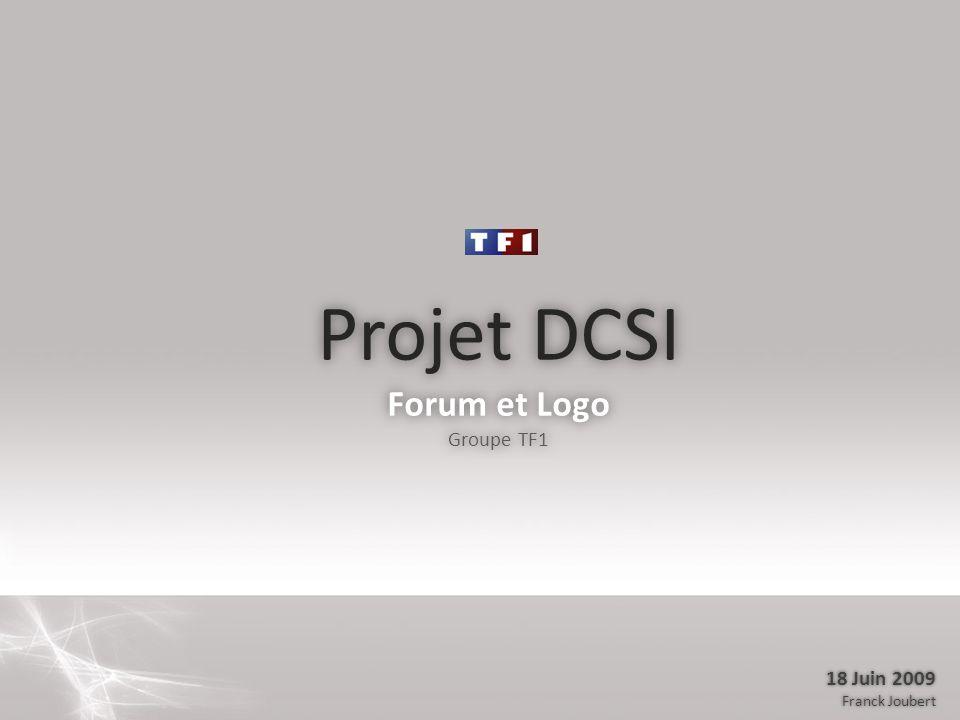 Projet DCSI Forum et Logo Groupe TF1 Projet DCSI Forum et Logo Groupe TF1 18 Juin 2009 Franck Joubert 18 Juin 2009 Franck Joubert