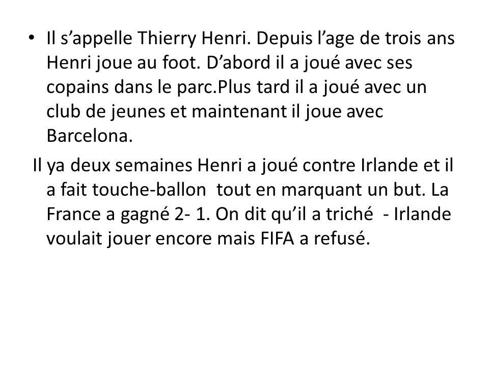Il sappelle Thierry Henri. Depuis lage de trois ans Henri joue au foot. Dabord il a joué avec ses copains dans le parc.Plus tard il a joué avec un clu