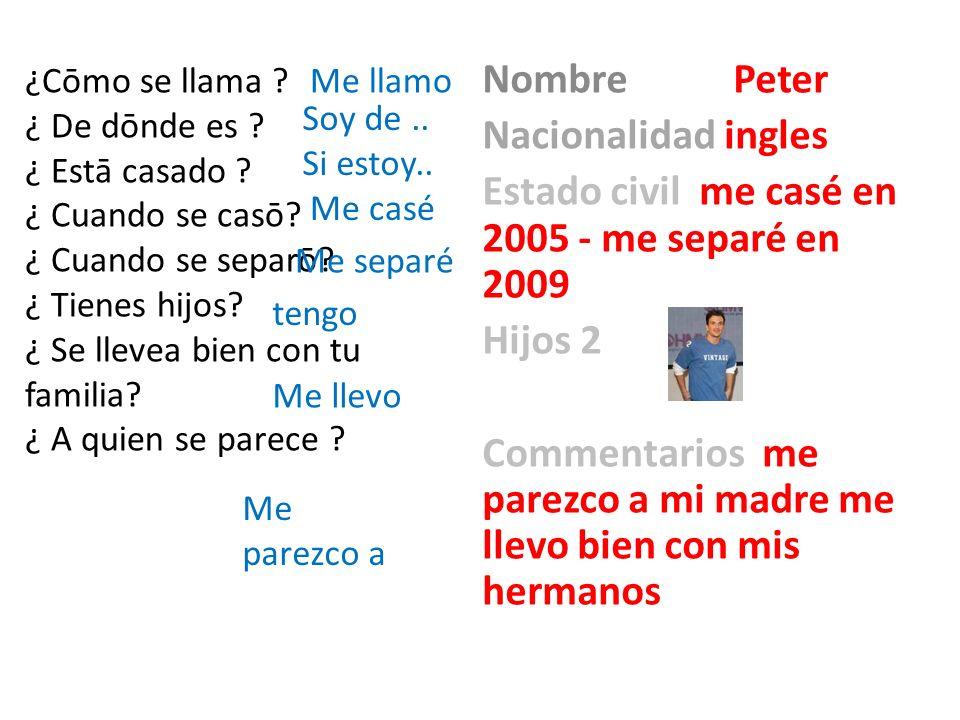 Nombre Peter Nacionalidad ingles Estado civil me casé en 2005 - me separé en 2009 Hijos 2 Commentarios me parezco a mi madre me llevo bien con mis her