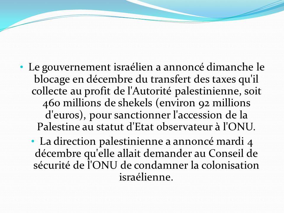 Le gouvernement israélien a annoncé dimanche le blocage en décembre du transfert des taxes qu il collecte au profit de l Autorité palestinienne, soit 460 millions de shekels (environ 92 millions d euros), pour sanctionner l accession de la Palestine au statut d Etat observateur à l ONU.