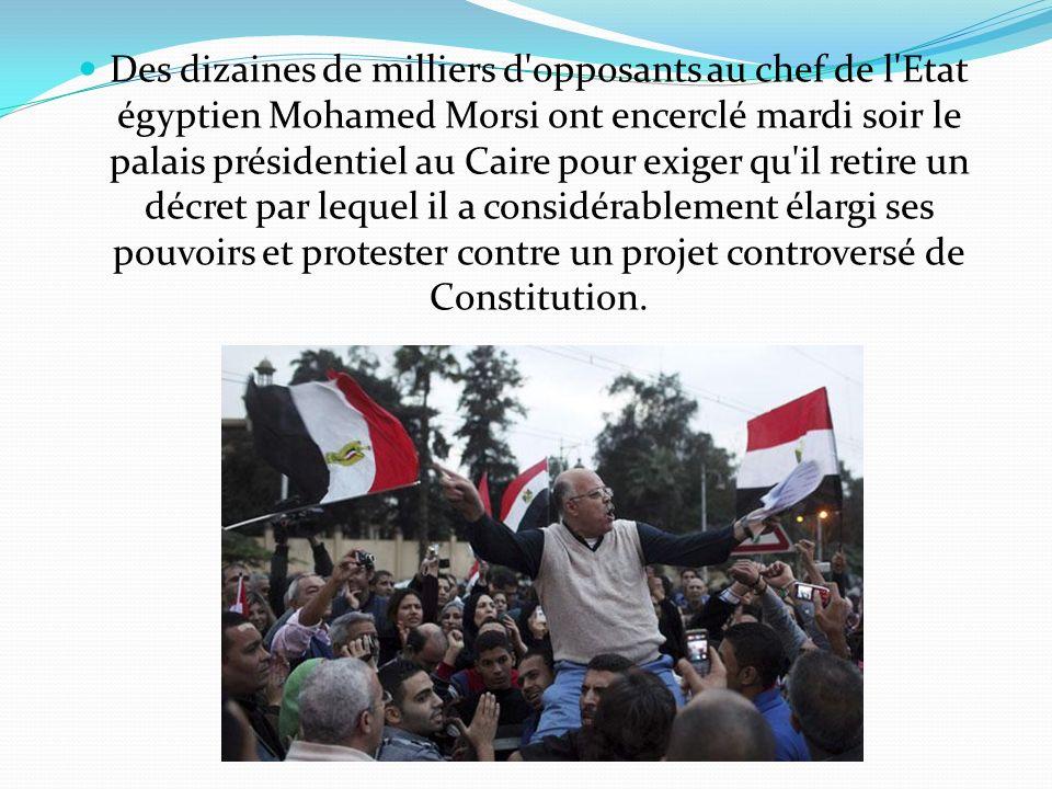 Des dizaines de milliers d opposants au chef de l Etat égyptien Mohamed Morsi ont encerclé mardi soir le palais présidentiel au Caire pour exiger qu il retire un décret par lequel il a considérablement élargi ses pouvoirs et protester contre un projet controversé de Constitution.