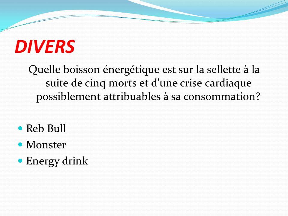 DIVERS Quelle boisson énergétique est sur la sellette à la suite de cinq morts et d'une crise cardiaque possiblement attribuables à sa consommation? R