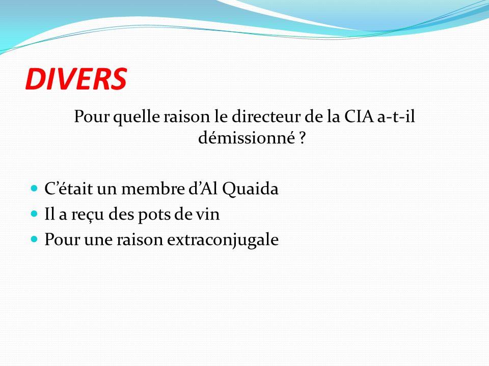 DIVERS Pour quelle raison le directeur de la CIA a-t-il démissionné ? Cétait un membre dAl Quaida Il a reçu des pots de vin Pour une raison extraconju