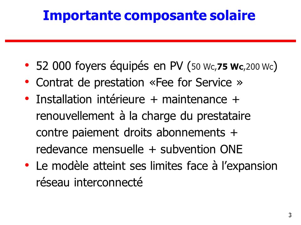 3 52 000 foyers équipés en PV ( 50 Wc,75 Wc,200 Wc ) Contrat de prestation «Fee for Service » Installation intérieure + maintenance + renouvellement à