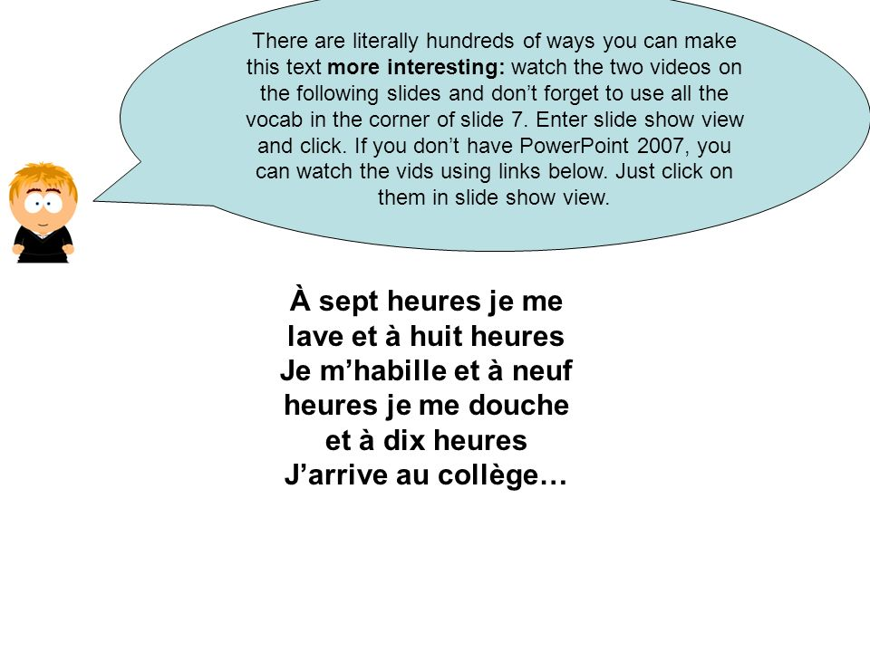 À sept heures je me lave et à huit heures Je mhabille et à neuf heures je me douche et à dix heures Jarrive au collège… There are literally hundreds of ways you can make this text more interesting: watch the two videos on the following slides and dont forget to use all the vocab in the corner of slide 7.