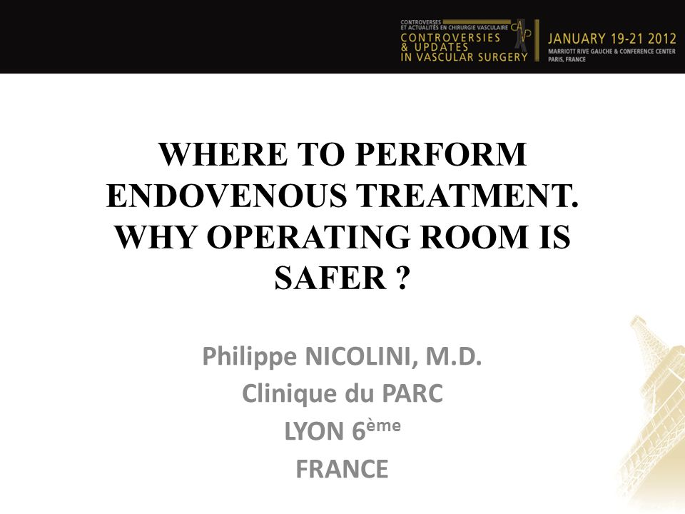 WHERE TO PERFORM ENDOVENOUS TREATMENT. WHY OPERATING ROOM IS SAFER ? Philippe NICOLINI, M.D. Clinique du PARC LYON 6 ème FRANCE