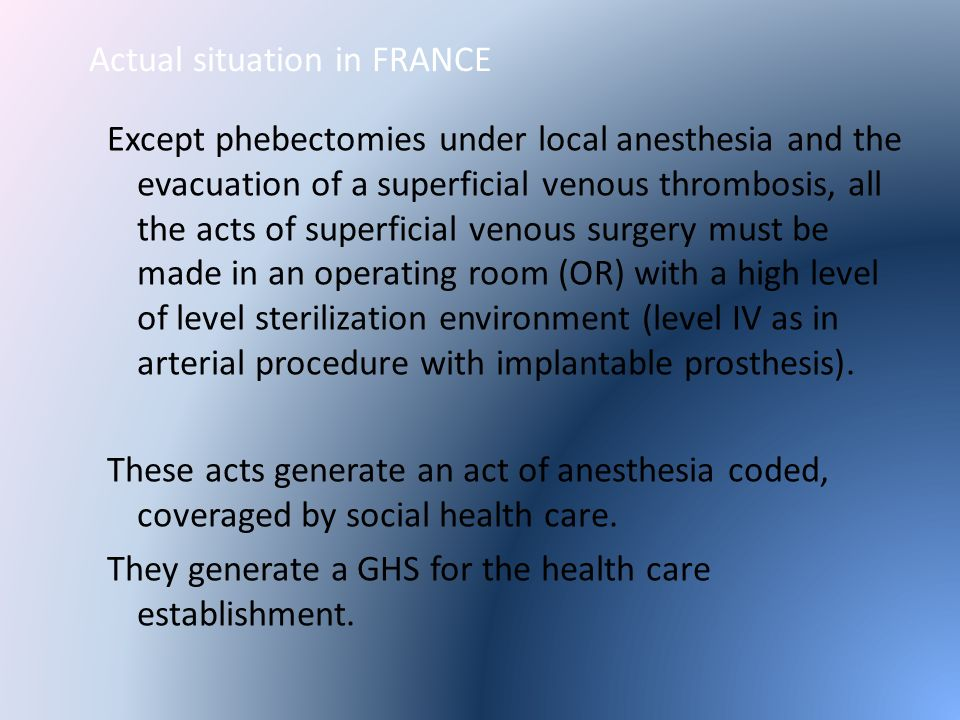Actual situation in FRANCE Except phebectomies under local anesthesia and the evacuation of a superficial venous thrombosis, all the acts of superficial venous surgery must be made in an operating room (OR) with a high level of level sterilization environment (level IV as in arterial procedure with implantable prosthesis).