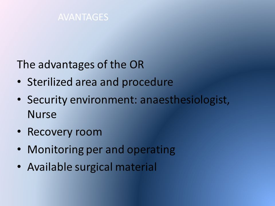 AVANTAGES The advantages of the OR Sterilized area and procedure Security environment: anaesthesiologist, Nurse Recovery room Monitoring per and operating Available surgical material