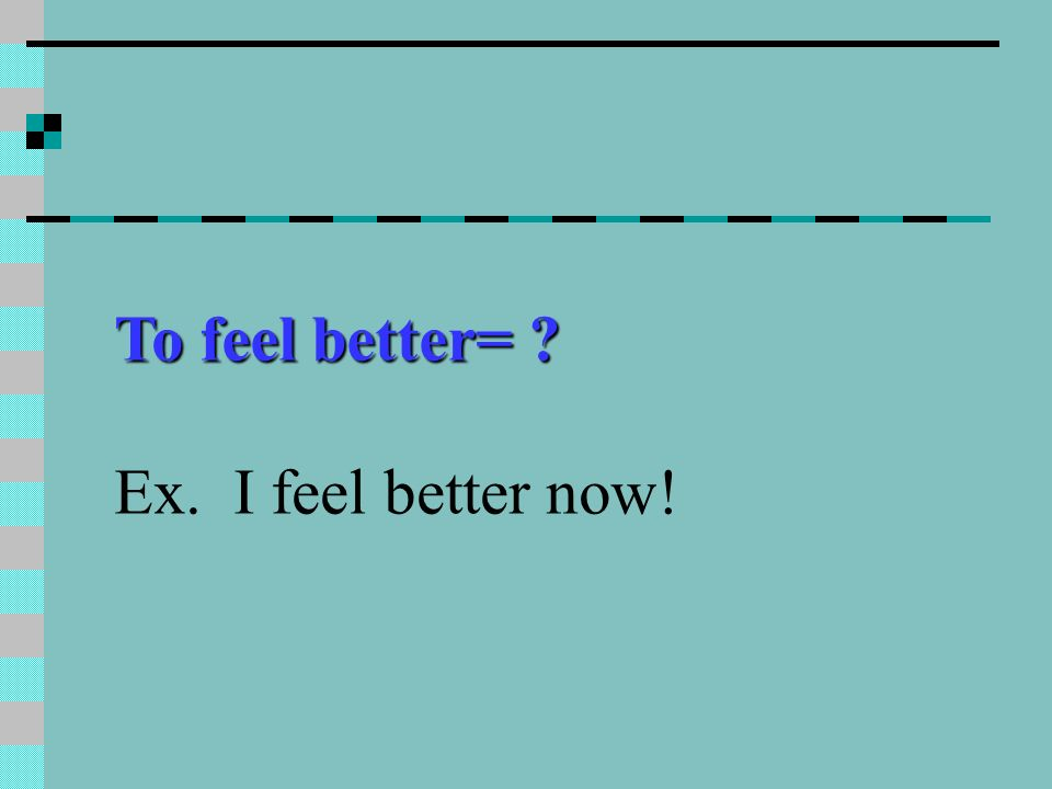 To feel better= ? Ex. I feel better now!