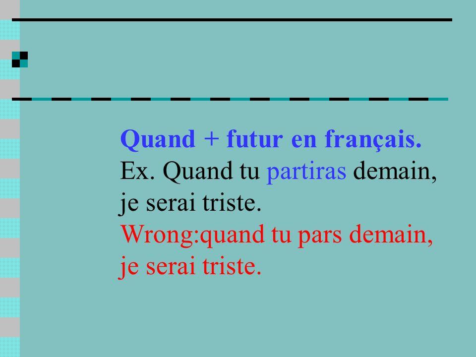 Quand + futur en français. Ex. Quand tu partiras demain, je serai triste.