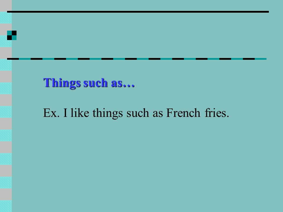 Things such as… Ex. I like things such as French fries.