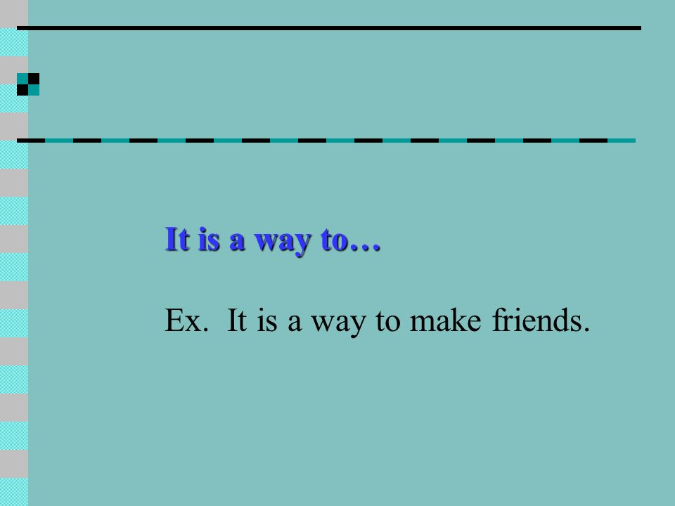 It is a way to… Ex. It is a way to make friends.
