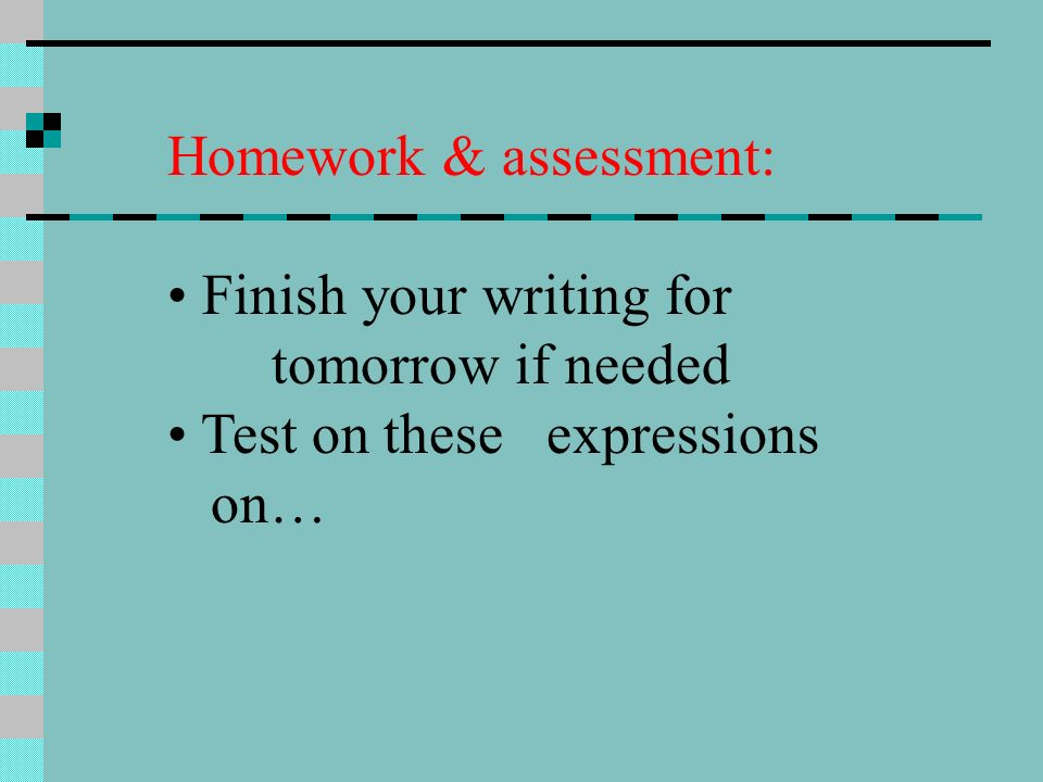 Homework & assessment: Finish your writing for tomorrow if needed Test on these expressions on…