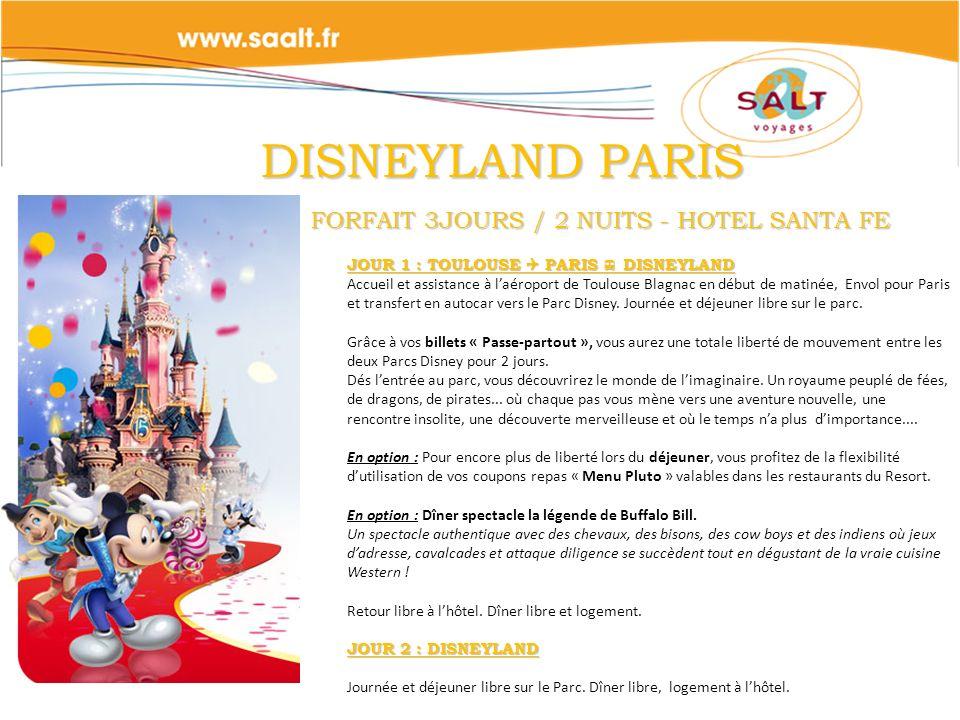 DISNEYLAND PARIS FORFAIT 3JOURS / 2 NUITS - HOTEL SANTA FE DISNEYLAND PARIS FORFAIT 3JOURS / 2 NUITS - HOTEL SANTA FE JOUR 1 : TOULOUSE PARIS DISNEYLAND Accueil et assistance à laéroport de Toulouse Blagnac en début de matinée, Envol pour Paris et transfert en autocar vers le Parc Disney.
