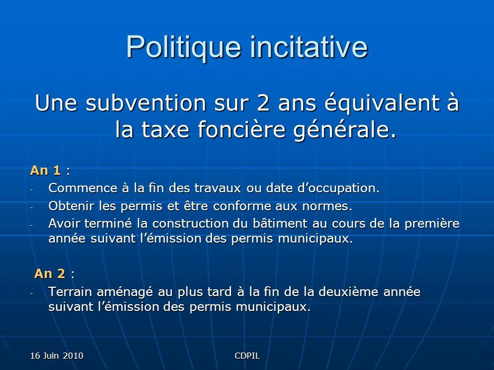 16 Juin 2010CDPIL Politique incitative Une subvention sur 2 ans équivalent à la taxe foncière générale. An 1 : - Commence à la fin des travaux ou date