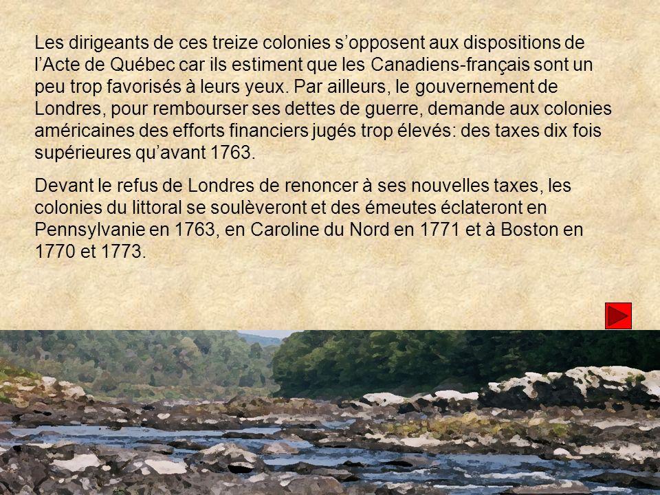 Les dirigeants de ces treize colonies sopposent aux dispositions de lActe de Québec car ils estiment que les Canadiens-français sont un peu trop favorisés à leurs yeux.