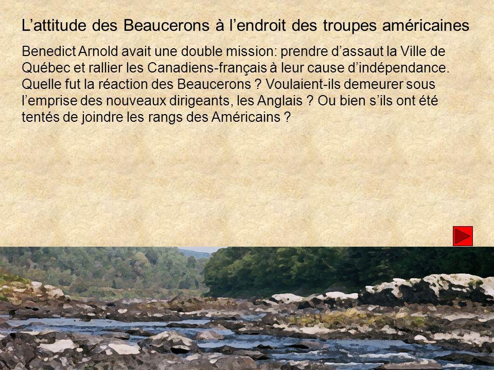 Lattitude des Beaucerons à lendroit des troupes américaines Benedict Arnold avait une double mission: prendre dassaut la Ville de Québec et rallier les Canadiens-français à leur cause dindépendance.