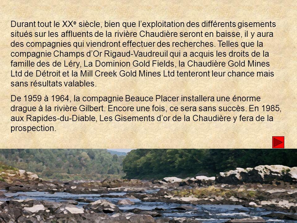 Durant tout le XX e siècle, bien que lexploitation des différents gisements situés sur les affluents de la rivière Chaudière seront en baisse, il y aura des compagnies qui viendront effectuer des recherches.