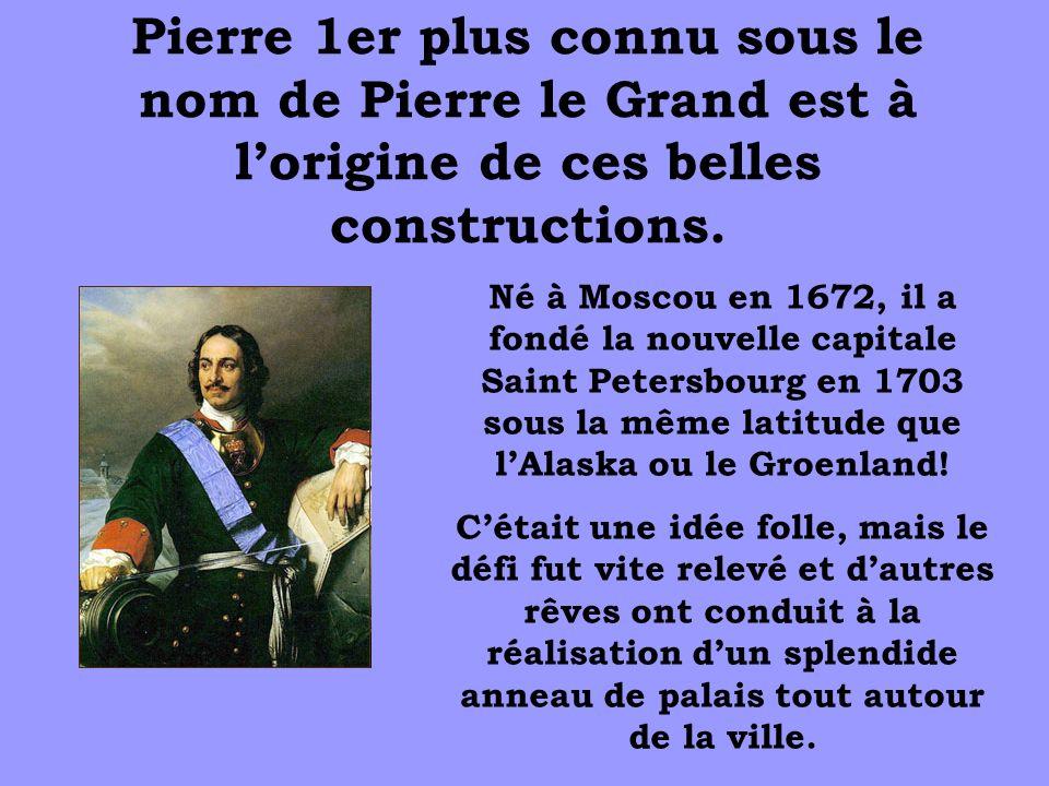 Pierre 1er plus connu sous le nom de Pierre le Grand est à lorigine de ces belles constructions. Né à Moscou en 1672, il a fondé la nouvelle capitale