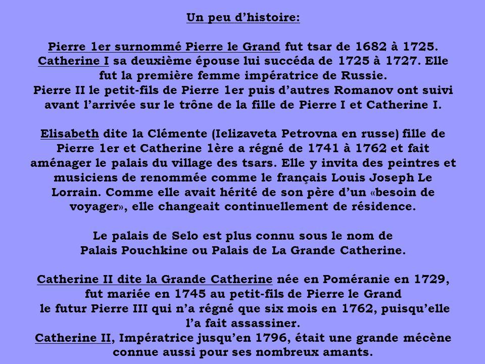 Un peu dhistoire: Pierre 1er surnommé Pierre le Grand fut tsar de 1682 à 1725. Catherine I sa deuxième épouse lui succéda de 1725 à 1727. Elle fut la