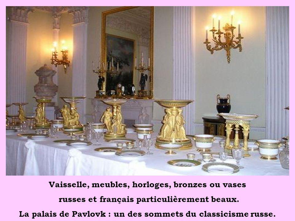 Vaisselle, meubles, horloges, bronzes ou vases russes et français particulièrement beaux. La palais de Pavlovk : un des sommets du classicisme russe.