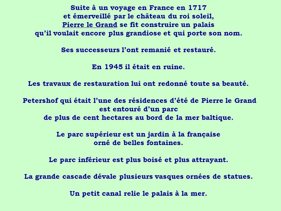 Suite à un voyage en France en 1717 et émerveillé par le château du roi soleil, Pierre le Grand se fit construire un palais quil voulait encore plus g