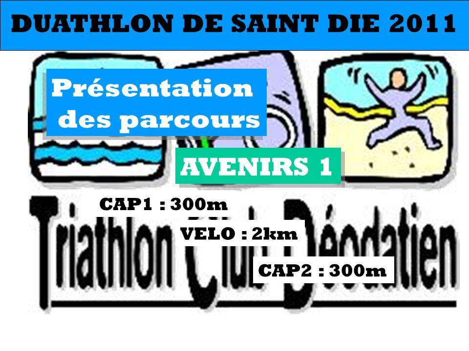 AVENIRS 1 CAP1 : 300m CAP2 : 300m VELO : 2km DUATHLON DE SAINT DIE 2011 Présentation des parcours Présentation des parcours
