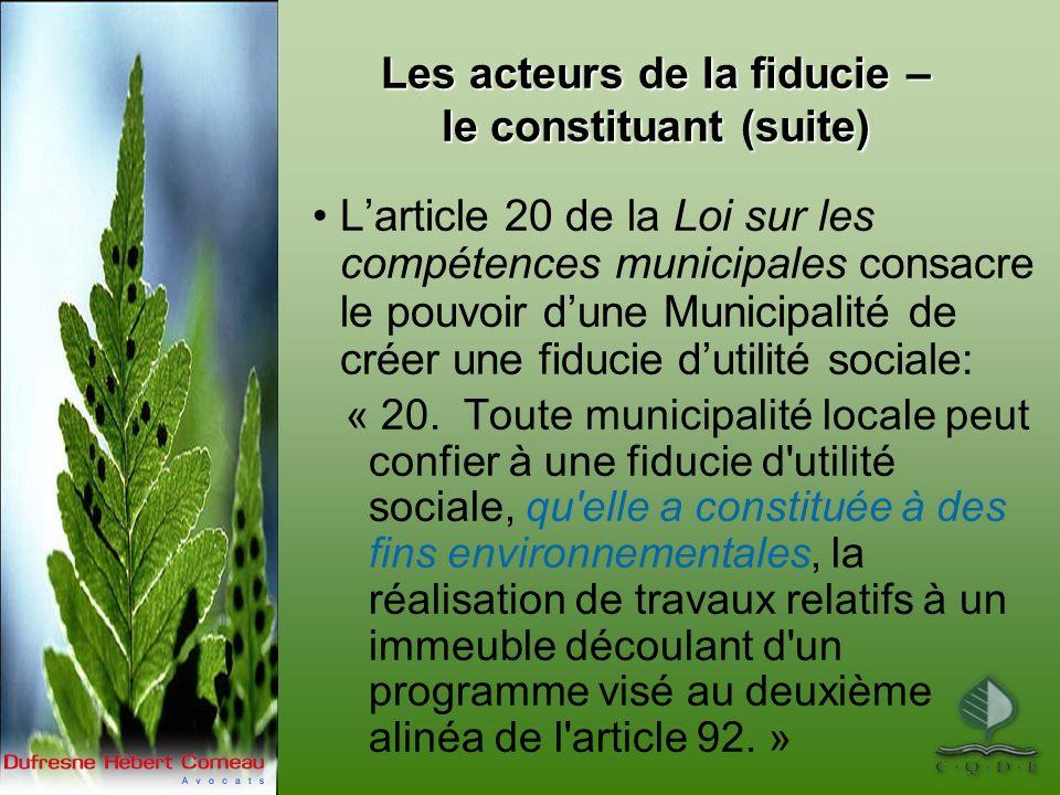 Les acteurs de la fiducie – le constituant (suite) Larticle 20 de la Loi sur les compétences municipales consacre le pouvoir dune Municipalité de créer une fiducie dutilité sociale: « 20.