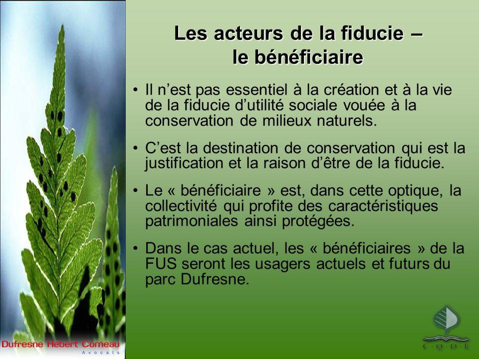 Les acteurs de la fiducie – le bénéficiaire Il nest pas essentiel à la création et à la vie de la fiducie dutilité sociale vouée à la conservation de milieux naturels.