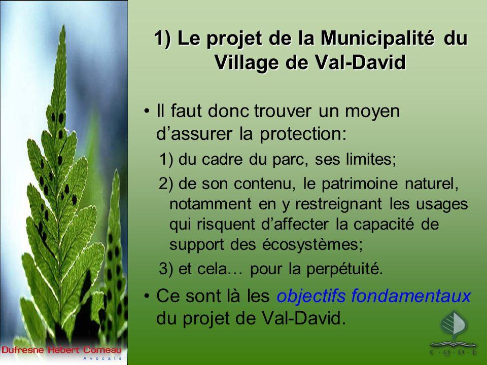 1) Le projet de la Municipalité du Village de Val-David Il faut donc trouver un moyen dassurer la protection: 1) du cadre du parc, ses limites; 2) de son contenu, le patrimoine naturel, notamment en y restreignant les usages qui risquent daffecter la capacité de support des écosystèmes; 3) et cela… pour la perpétuité.