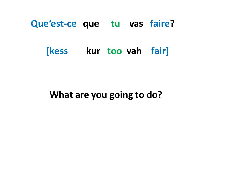 Queest-ce que tu vas faire? [kess kur too vah fair] What are you going to do?