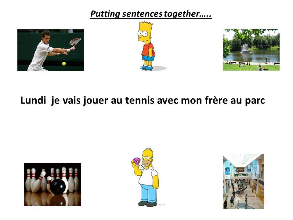 Lundi je vais jouer au tennis avec mon frère Putting sentences together…..