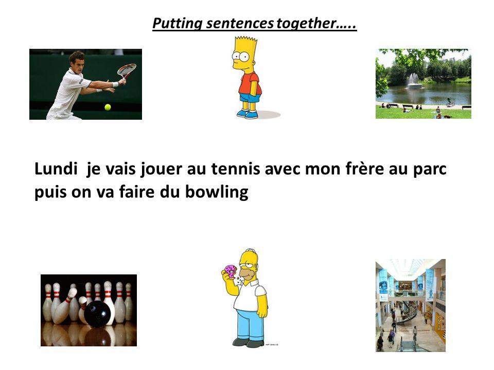 Lundi je vais jouer au tennis avec mon frère au parc Putting sentences together…..