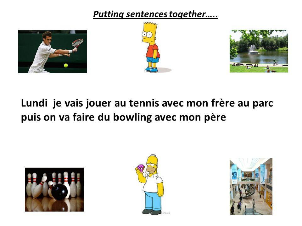 Lundi je vais jouer au tennis avec mon frère au parc puis on va faire du bowling Putting sentences together…..