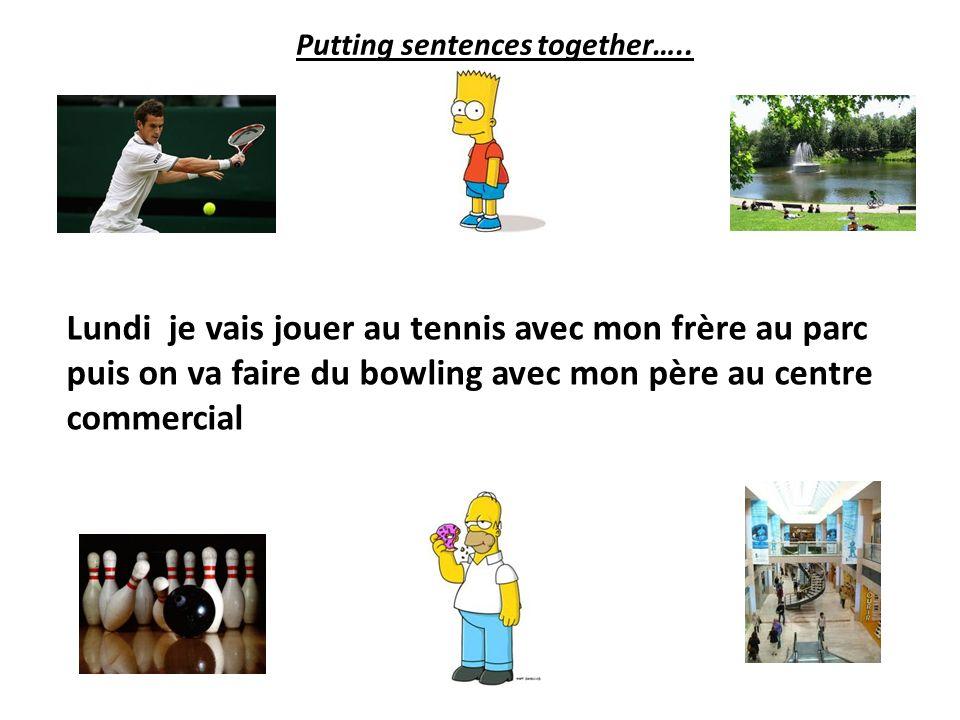 Lundi je vais jouer au tennis avec mon frère au parc puis on va faire du bowling avec mon père Putting sentences together…..