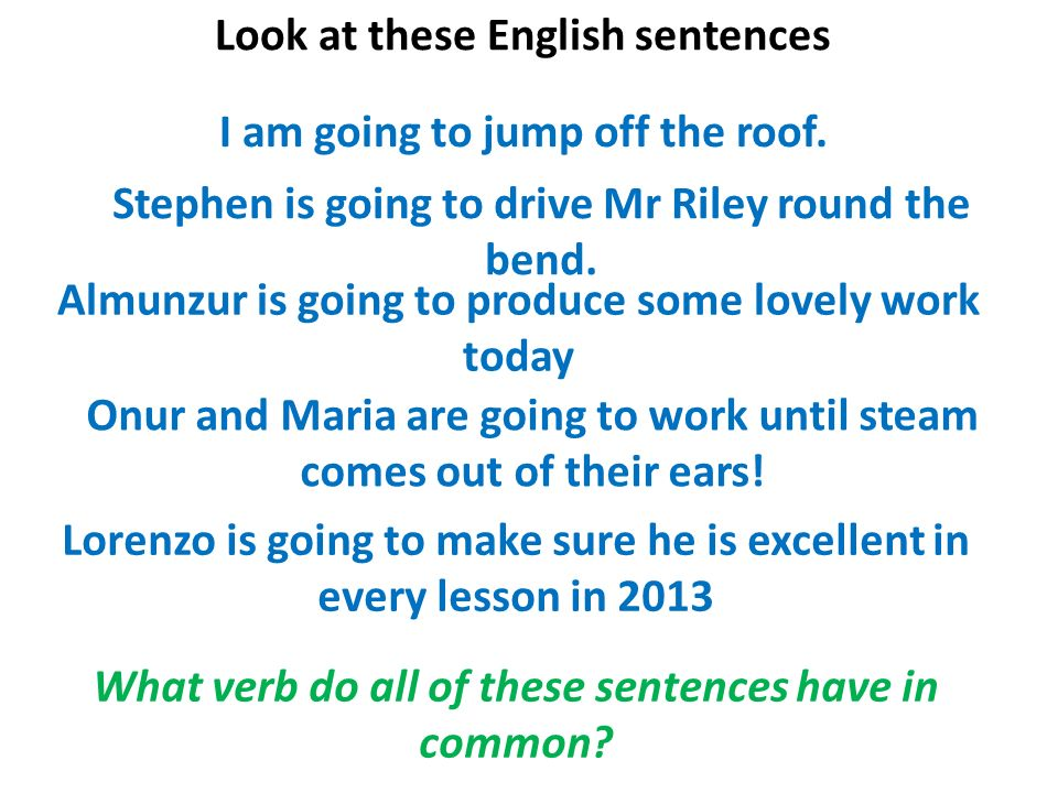 Look at these English sentences I am going to jump off the roof. Aidan is going to drive Mr Riley round the bend. Reagan is going to produce some love