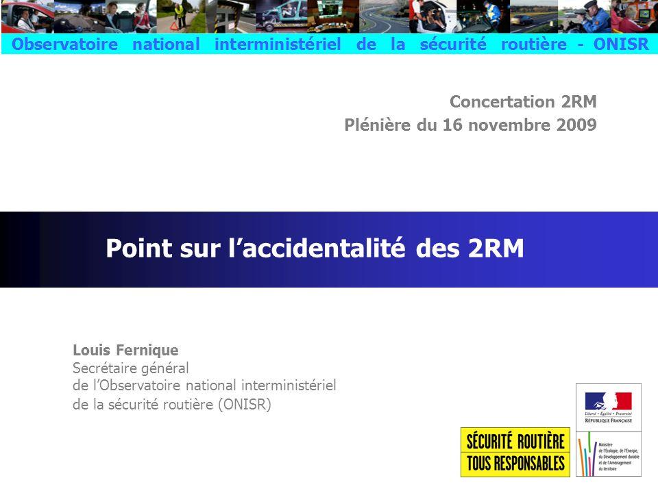 Concertation 2RM Plénière du 16 novembre 2009 Louis Fernique Secrétaire général de lObservatoire national interministériel de la sécurité routière (ONISR) Point sur laccidentalité des 2RM