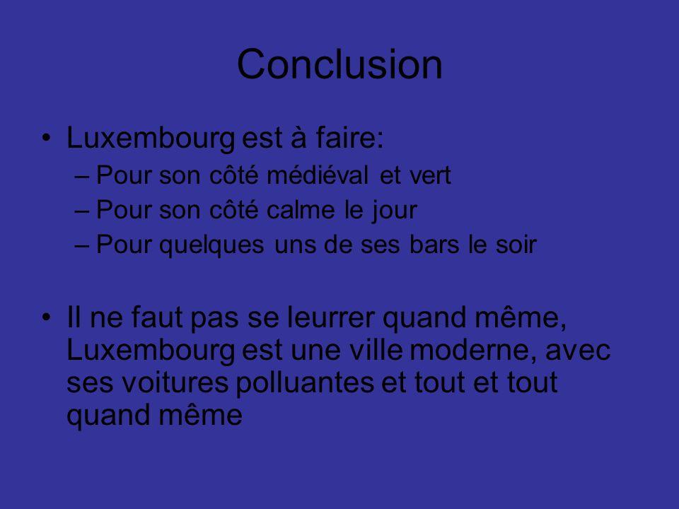 Conclusion Luxembourg est à faire: –Pour son côté médiéval et vert –Pour son côté calme le jour –Pour quelques uns de ses bars le soir Il ne faut pas