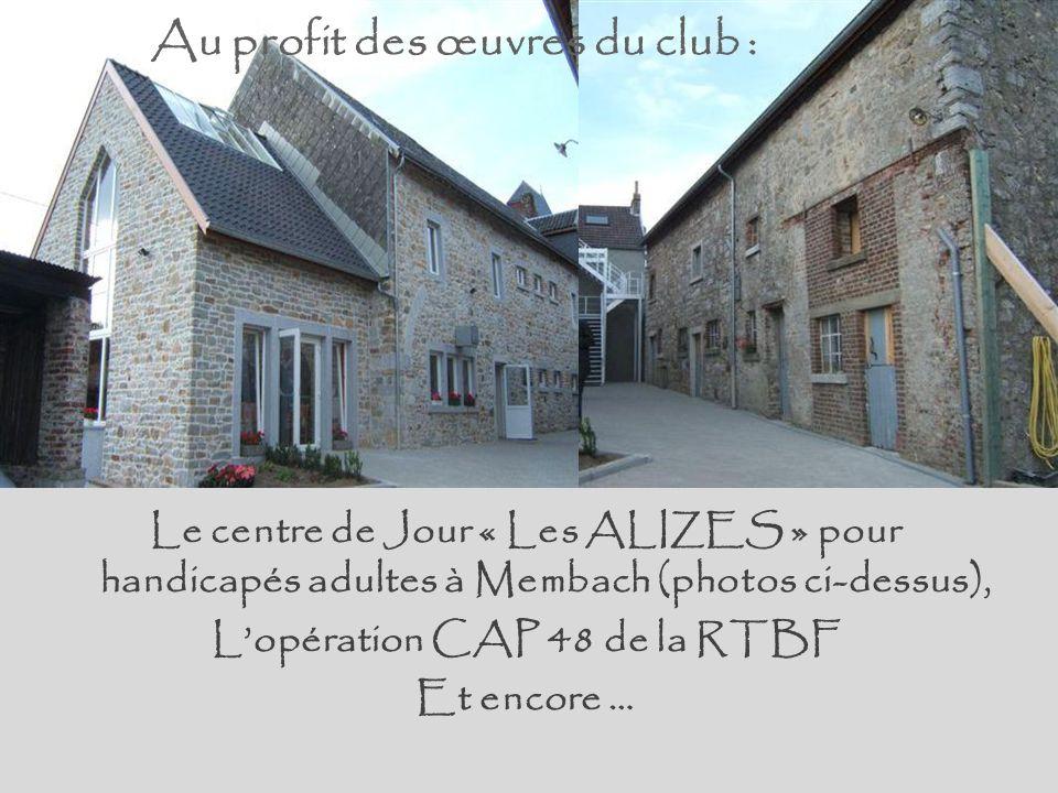 Au profit des œuvres du club : Le centre de Jour « Les ALIZES » pour handicapés adultes à Membach (photos ci-dessus), Lopération CAP 48 de la RTBF Et encore …