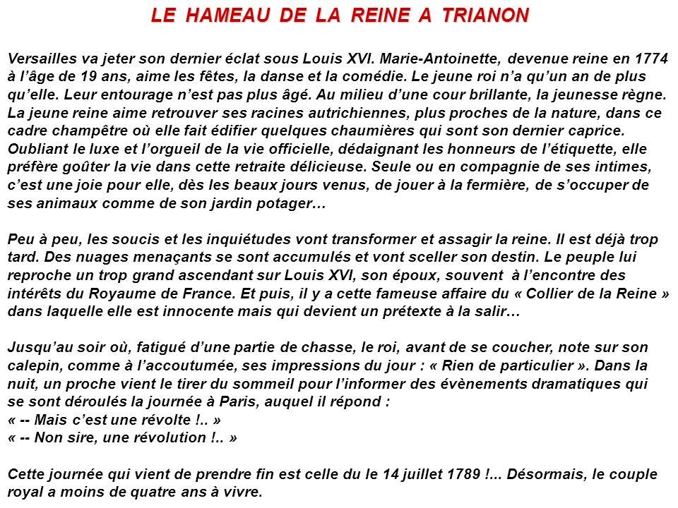 LE HAMEAU DE LA REINE A TRIANON Versailles va jeter son dernier éclat sous Louis XVI. Marie-Antoinette, devenue reine en 1774 à lâge de 19 ans, aime l