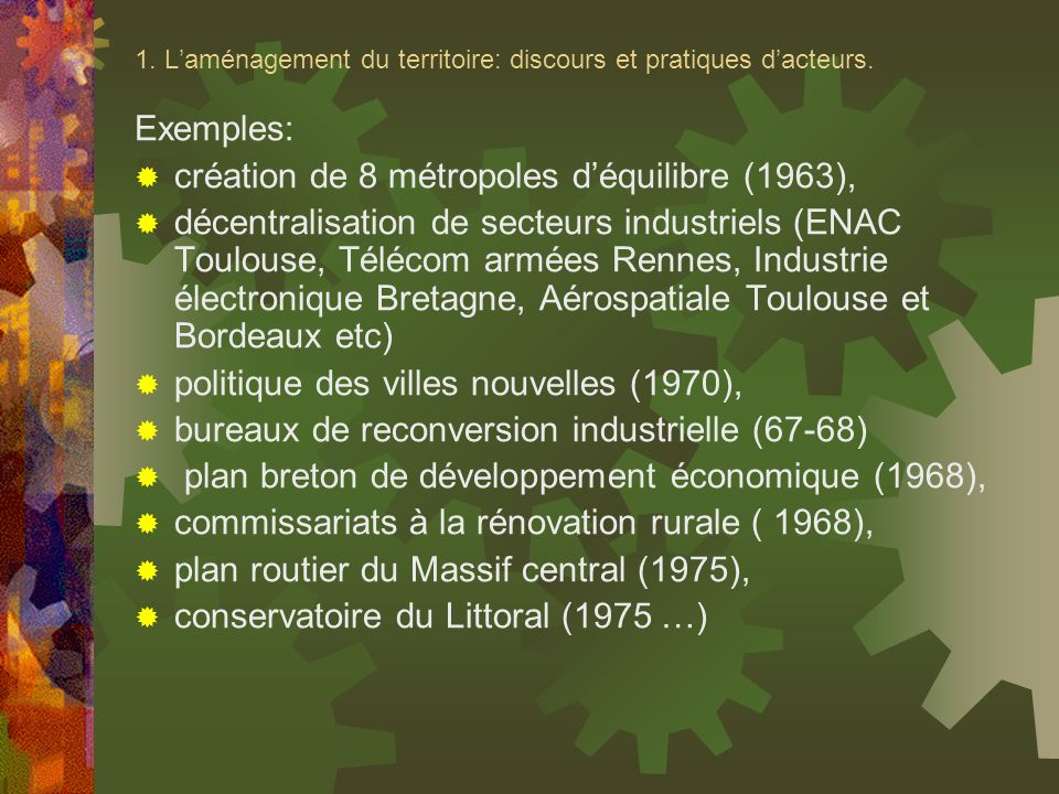 1. Laménagement du territoire: discours et pratiques dacteurs. Exemples: création de 8 métropoles déquilibre (1963), décentralisation de secteurs indu