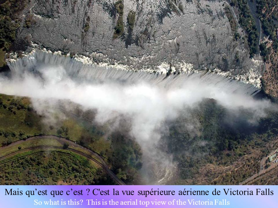 So what is this.This is the aerial top view of the Victoria Falls Mais quest que cest .