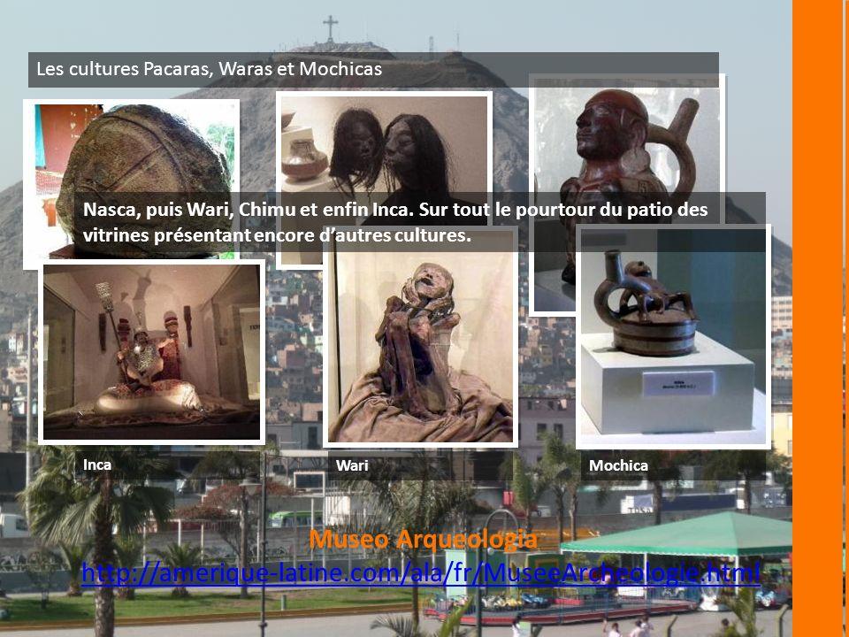 Museo Arqueologia http://amerique-latine.com/ala/fr/MuseeArcheologie.html Les cultures Pacaras, Waras et Mochicas Nasca, puis Wari, Chimu et enfin Inca.