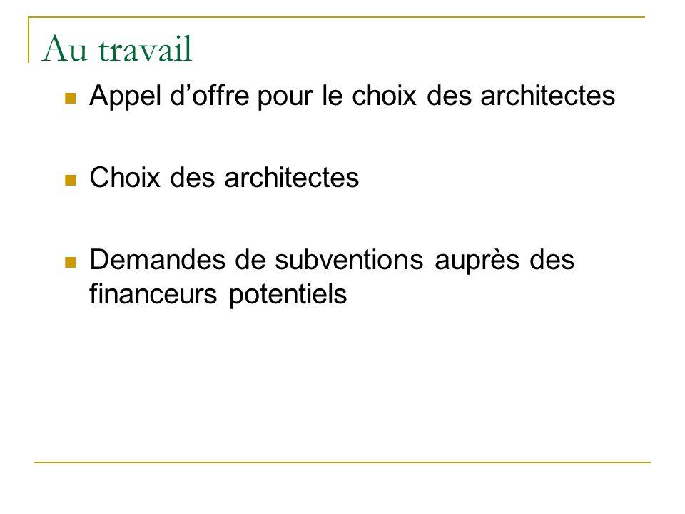 Au travail Appel doffre pour le choix des architectes Choix des architectes Demandes de subventions auprès des financeurs potentiels