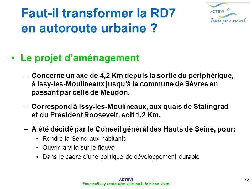 ACTEVI Pour quIssy reste une ville où il fait bon vivre 39 Faut-il transformer la RD7 en autoroute urbaine ? Le projet daménagement –Concerne un axe d