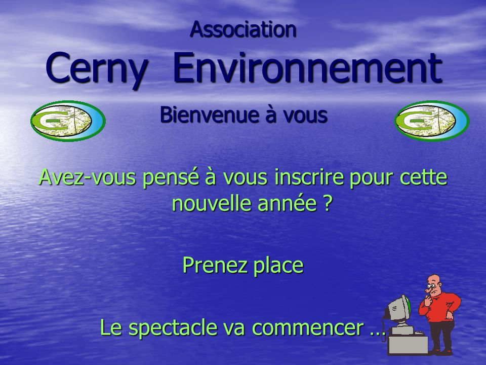 Bienvenue à vous Avez-vous pensé à vous inscrire pour cette nouvelle année ? Prenez place Le spectacle va commencer … Association Cerny Environnement