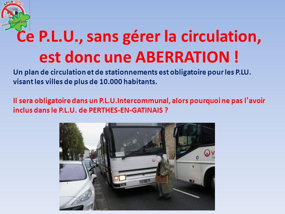 Ce P.L.U., sans gérer la circulation, est donc une ABERRATION ! Un plan de circulation et de stationnements est obligatoire pour les P.LU. visant les